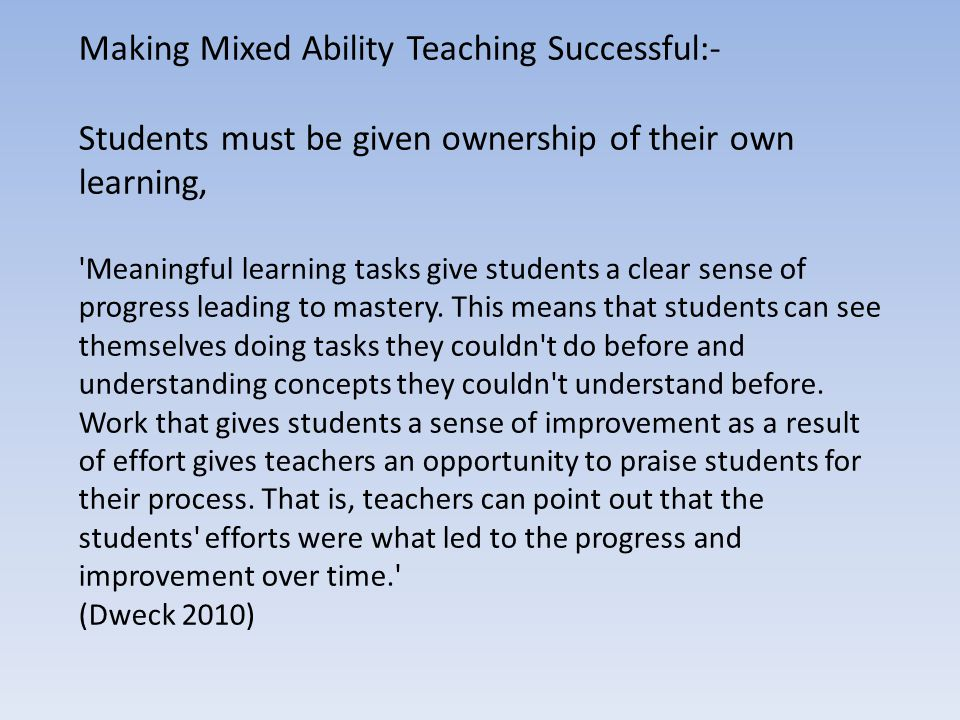 Making Mixed Ability Teaching Successful:- Students must be given ownership of their own learning, 'Meaningful learning tasks give students a clear se