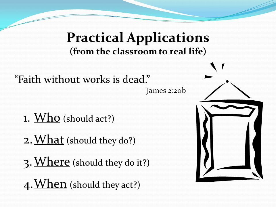 "Practical Applications (from the classroom to real life) ""Faith without works is dead."" James 2:20b 1.Who (should act?) 2.What (should they do?) 3.Whe"