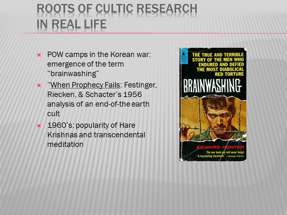  POW camps in the Korean war: emergence of the term brainwashing  When Prophecy Fails: Festinger, Riecken, & Schacter's 1956 analysis of an end-of-the earth cult  1960's: popularity of Hare Krishnas and transcendental meditation