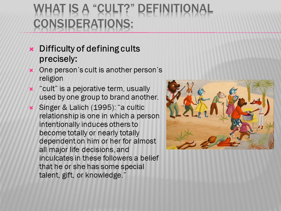  Difficulty of defining cults precisely:  One person's cult is another person's religion  cult is a pejorative term, usually used by one group to brand another.