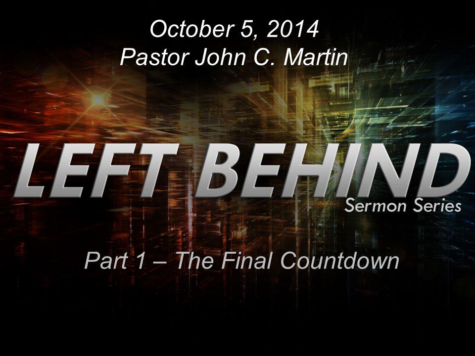 October 5, 2014 Pastor John C. Martin Part 1 – The Final Countdown