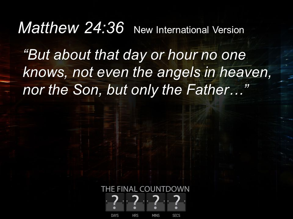 "Matthew 24:36 New International Version ""But about that day or hour no one knows, not even the angels in heaven, nor the Son, but only the Father…"""