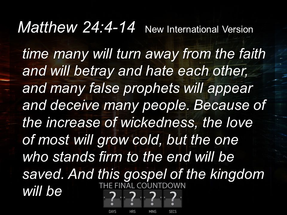 Matthew 24:4-14 New International Version time many will turn away from the faith and will betray and hate each other, and many false prophets will ap