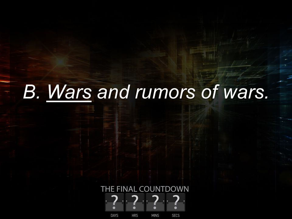 B. Wars and rumors of wars.