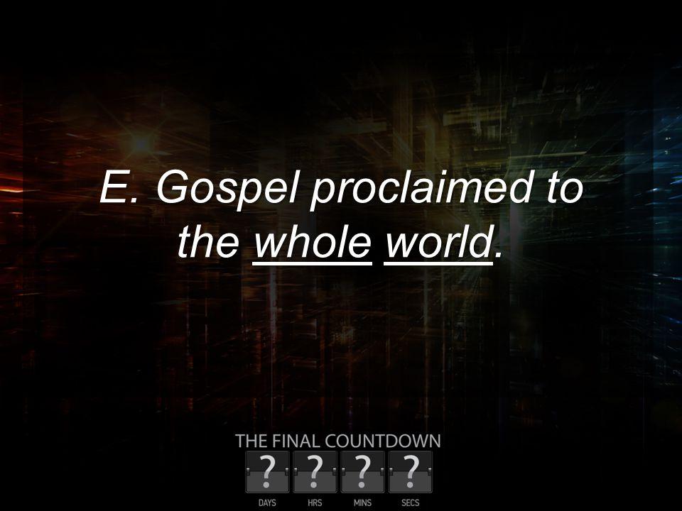 E. Gospel proclaimed to the whole world.