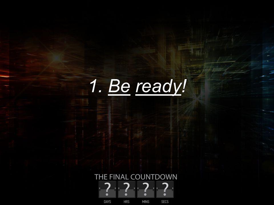 1. Be ready!