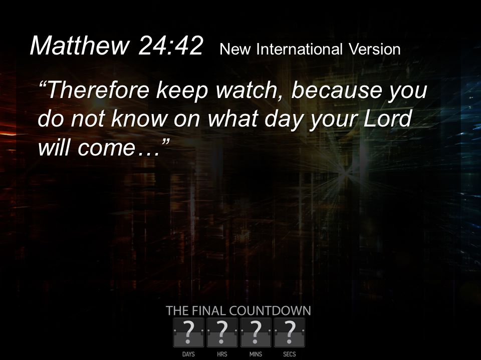 "Matthew 24:42 New International Version ""Therefore keep watch, because you do not know on what day your Lord will come…"""