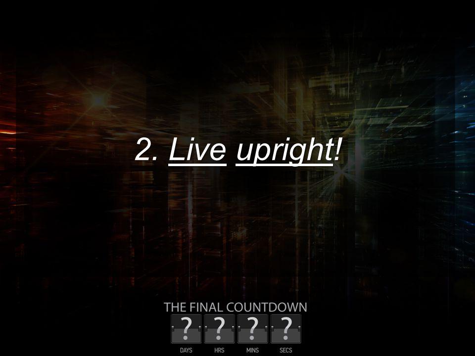 2. Live upright!