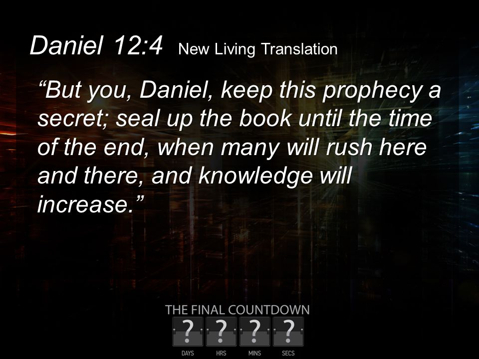 "Daniel 12:4 New Living Translation ""But you, Daniel, keep this prophecy a secret; seal up the book until the time of the end, when many will rush here"