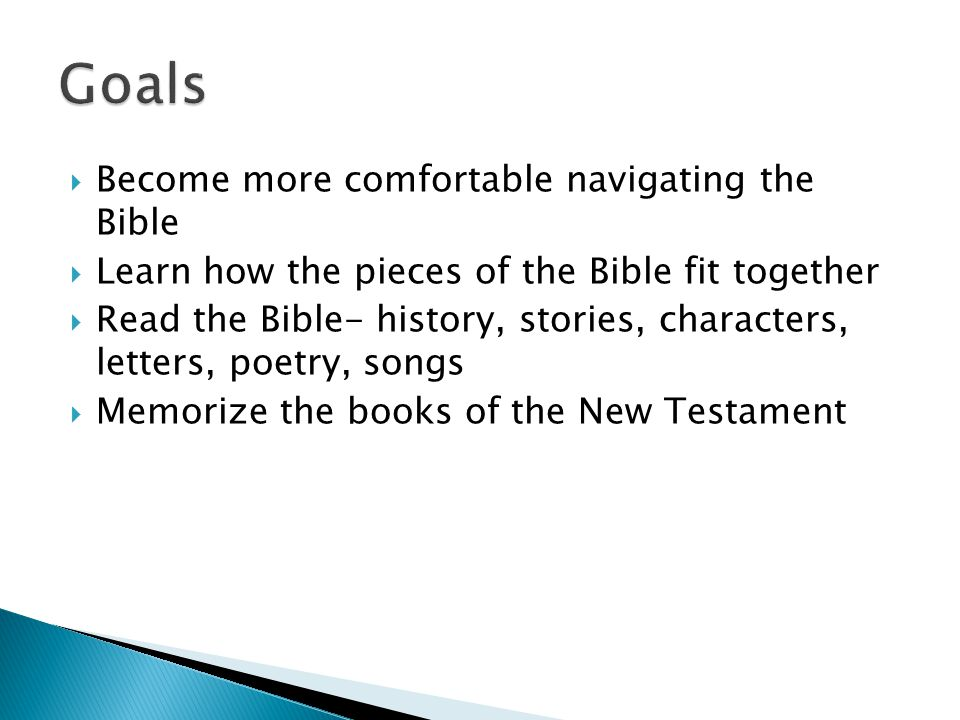  Become more comfortable navigating the Bible  Learn how the pieces of the Bible fit together  Read the Bible- history, stories, characters, letters, poetry, songs  Memorize the books of the New Testament