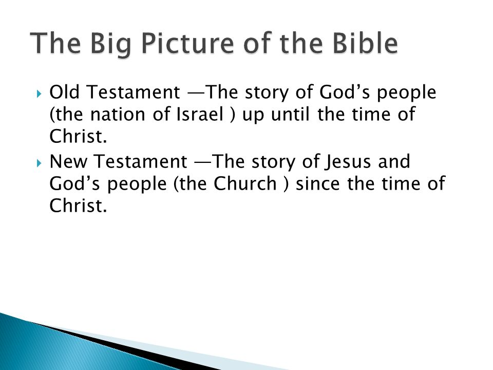  Old Testament —The story of God's people (the nation of Israel ) up until the time of Christ.