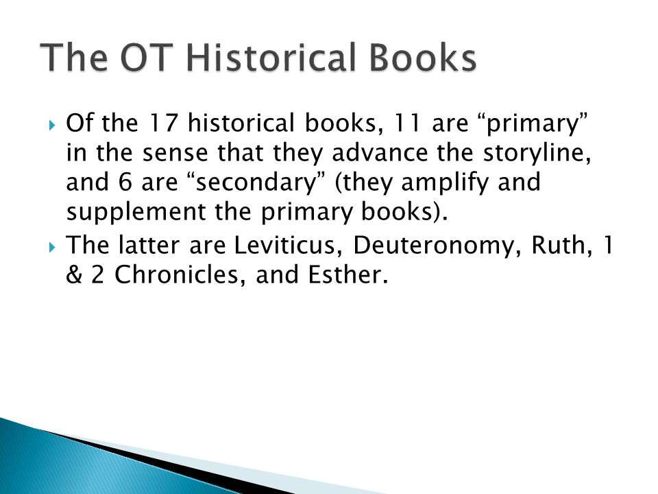  Of the 17 historical books, 11 are primary in the sense that they advance the storyline, and 6 are secondary (they amplify and supplement the primary books).