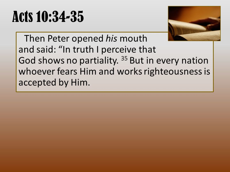 Acts 10:34-35 Then Peter opened his mouth and said: In truth I perceive that God shows no partiality.