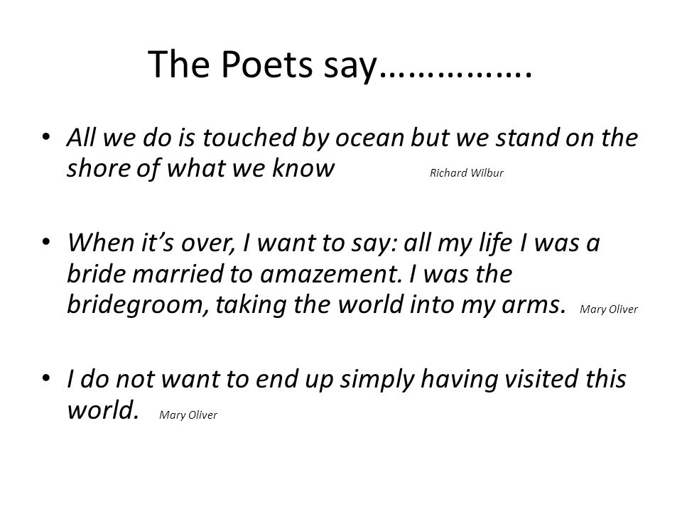 The Poets say……………. All we do is touched by ocean but we stand on the shore of what we know Richard Wilbur When it's over, I want to say: all my life