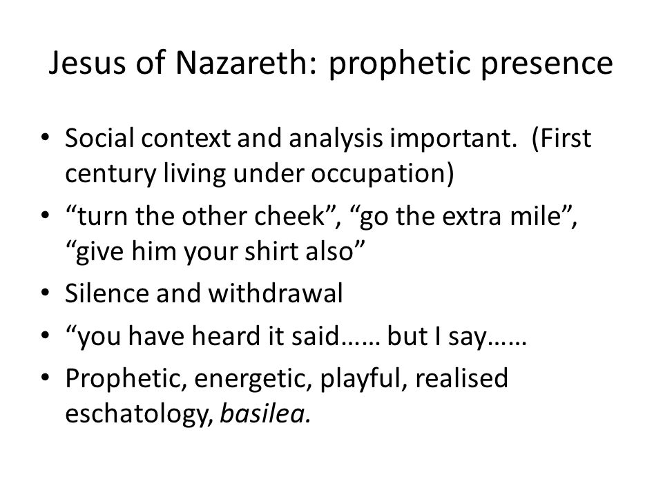 "Jesus of Nazareth: prophetic presence Social context and analysis important. (First century living under occupation) ""turn the other cheek"", ""go the e"