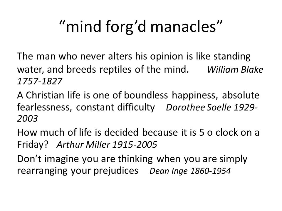 """mind forg'd manacles"" The man who never alters his opinion is like standing water, and breeds reptiles of the mind. William Blake 1757-1827 A Christi"