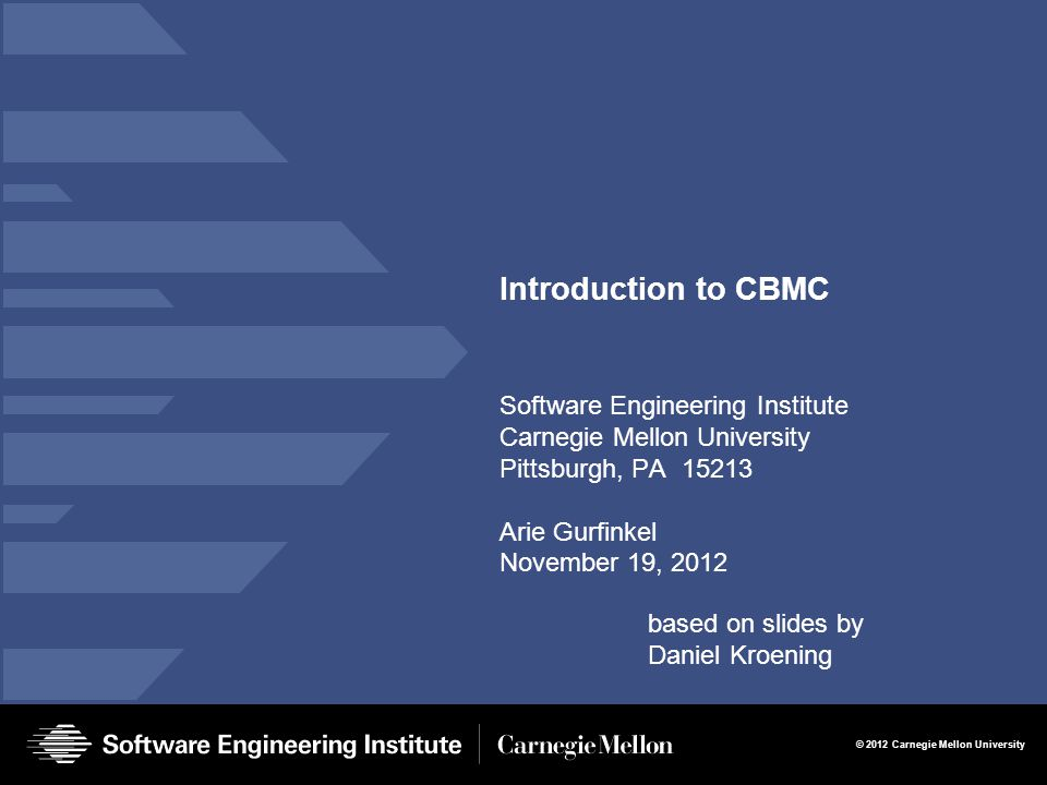 2 Introduction to CBMC Arie Gurfinkel © 2012 Carnegie Mellon University Bug Catching with SAT-Solvers Main Idea: Given a program and a claim use a SAT-solver to find whether there exists an execution that violates the claim.
