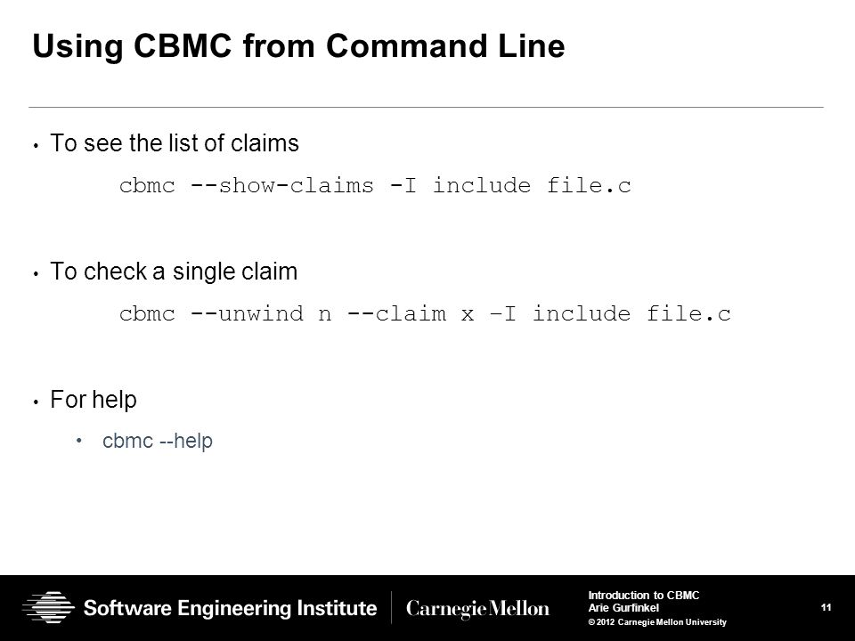 11 Introduction to CBMC Arie Gurfinkel © 2012 Carnegie Mellon University Using CBMC from Command Line To see the list of claims cbmc --show-claims -I include file.c To check a single claim cbmc --unwind n --claim x –I include file.c For help cbmc --help