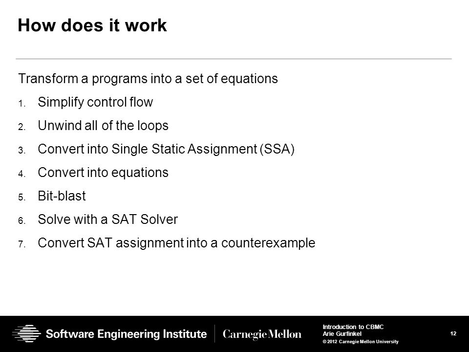 12 Introduction to CBMC Arie Gurfinkel © 2012 Carnegie Mellon University How does it work Transform a programs into a set of equations 1. Simplify con