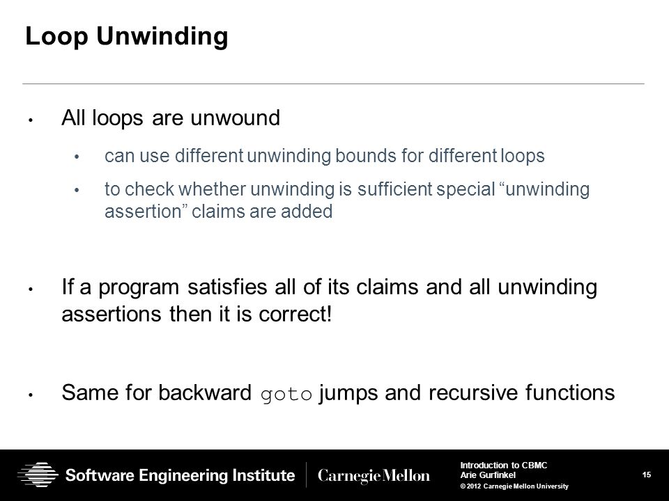 15 Introduction to CBMC Arie Gurfinkel © 2012 Carnegie Mellon University Loop Unwinding All loops are unwound can use different unwinding bounds for different loops to check whether unwinding is sufficient special unwinding assertion claims are added If a program satisfies all of its claims and all unwinding assertions then it is correct.