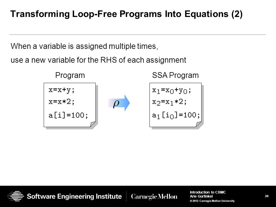 24 Introduction to CBMC Arie Gurfinkel © 2012 Carnegie Mellon University Transforming Loop-Free Programs Into Equations (2) When a variable is assigne
