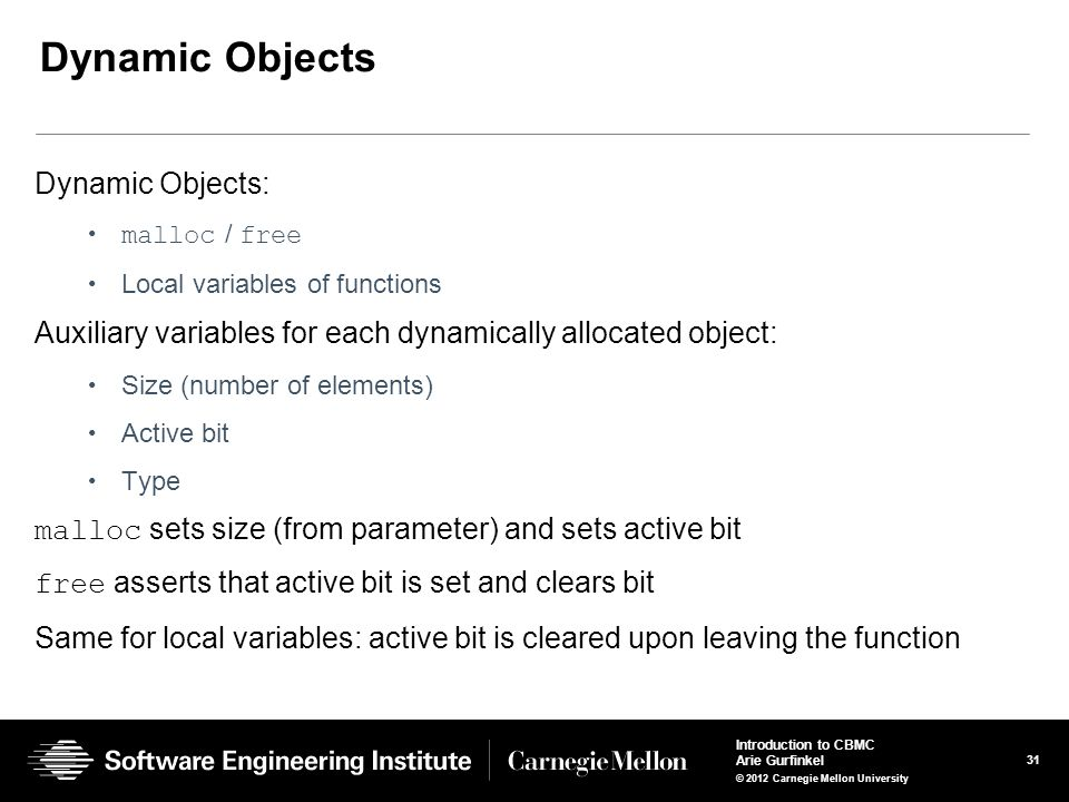 31 Introduction to CBMC Arie Gurfinkel © 2012 Carnegie Mellon University Dynamic Objects Dynamic Objects: malloc / free Local variables of functions Auxiliary variables for each dynamically allocated object: Size (number of elements) Active bit Type malloc sets size (from parameter) and sets active bit free asserts that active bit is set and clears bit Same for local variables: active bit is cleared upon leaving the function