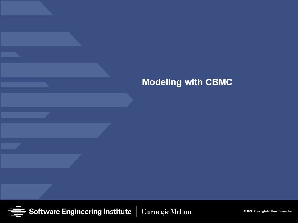 © 2006 Carnegie Mellon University Modeling with CBMC