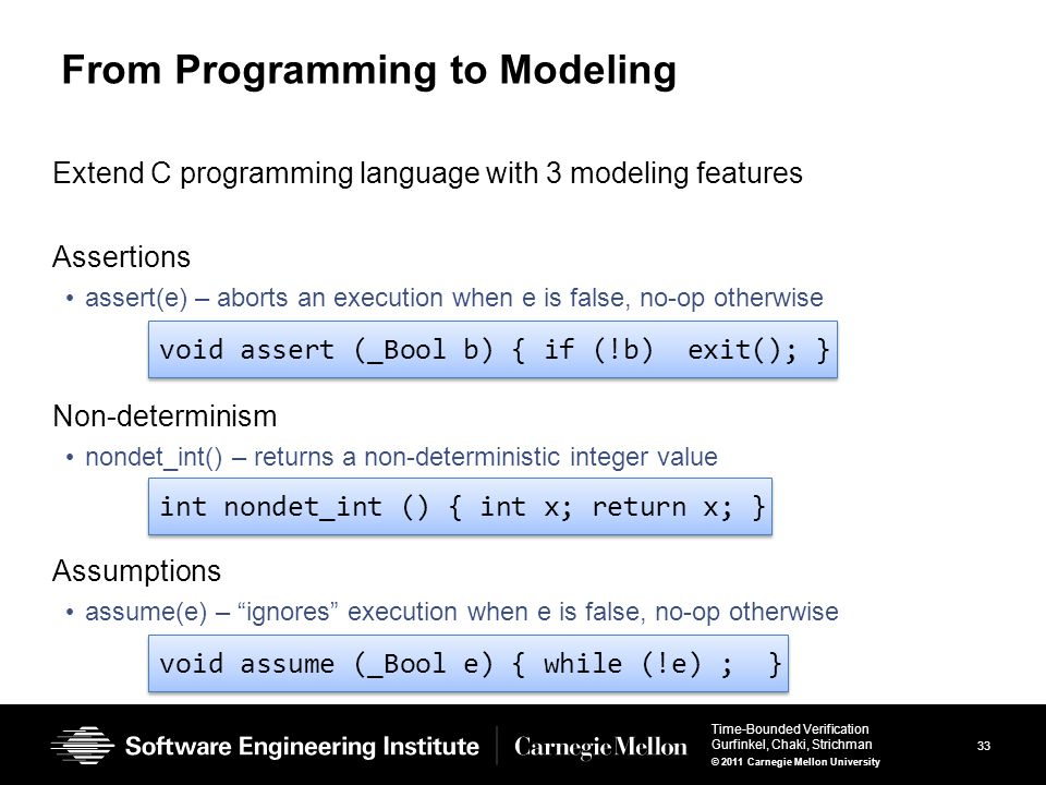 33 Time-Bounded Verification Gurfinkel, Chaki, Strichman © 2011 Carnegie Mellon University From Programming to Modeling Extend C programming language with 3 modeling features Assertions assert(e) – aborts an execution when e is false, no-op otherwise Non-determinism nondet_int() – returns a non-deterministic integer value Assumptions assume(e) – ignores execution when e is false, no-op otherwise void assert (_Bool b) { if (!b) exit(); } int nondet_int () { int x; return x; } void assume (_Bool e) { while (!e) ; }