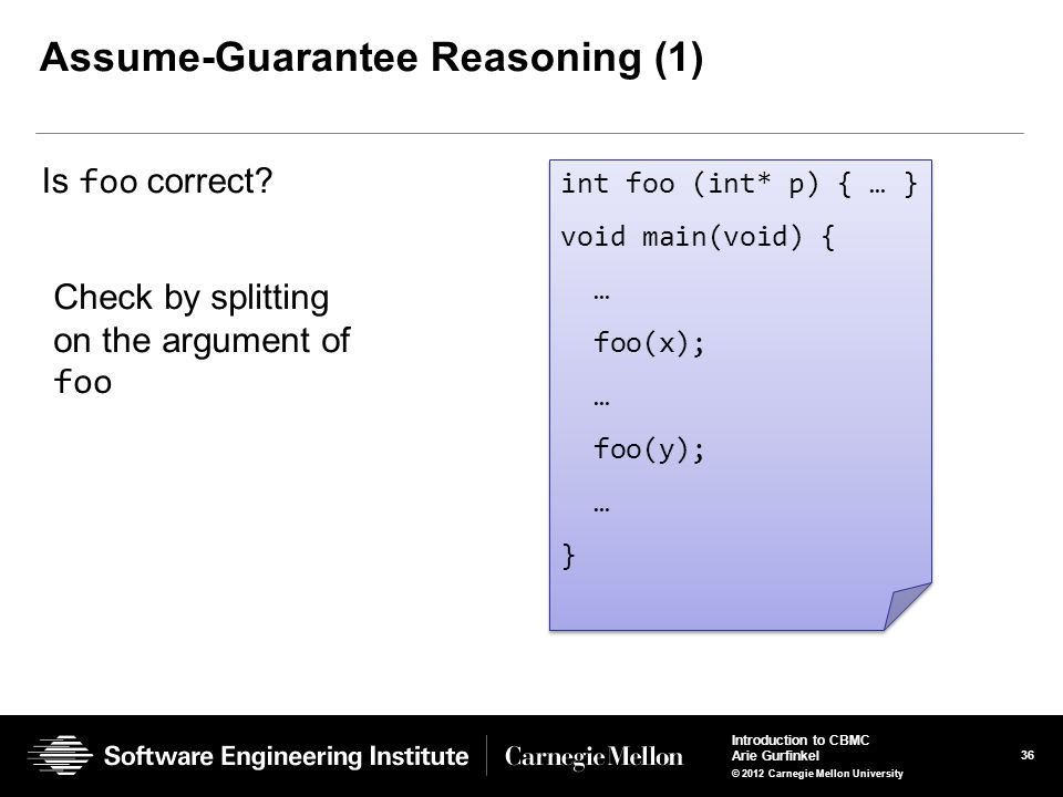 36 Introduction to CBMC Arie Gurfinkel © 2012 Carnegie Mellon University Assume-Guarantee Reasoning (1) Is foo correct? int foo (int* p) { … } void ma