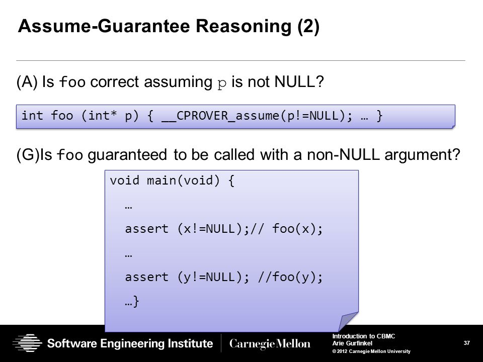 37 Introduction to CBMC Arie Gurfinkel © 2012 Carnegie Mellon University Assume-Guarantee Reasoning (2) (A) Is foo correct assuming p is not NULL? int