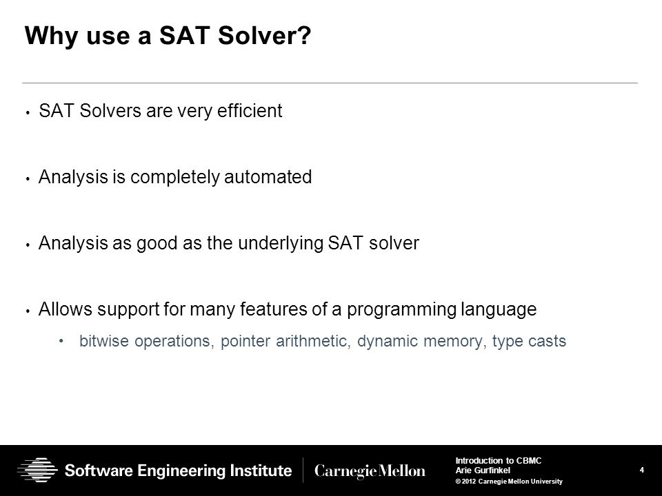 4 Introduction to CBMC Arie Gurfinkel © 2012 Carnegie Mellon University Why use a SAT Solver? SAT Solvers are very efficient Analysis is completely au