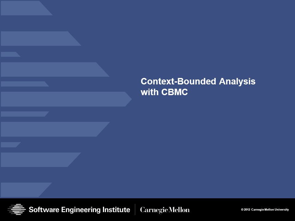 © 2012 Carnegie Mellon University Context-Bounded Analysis with CBMC