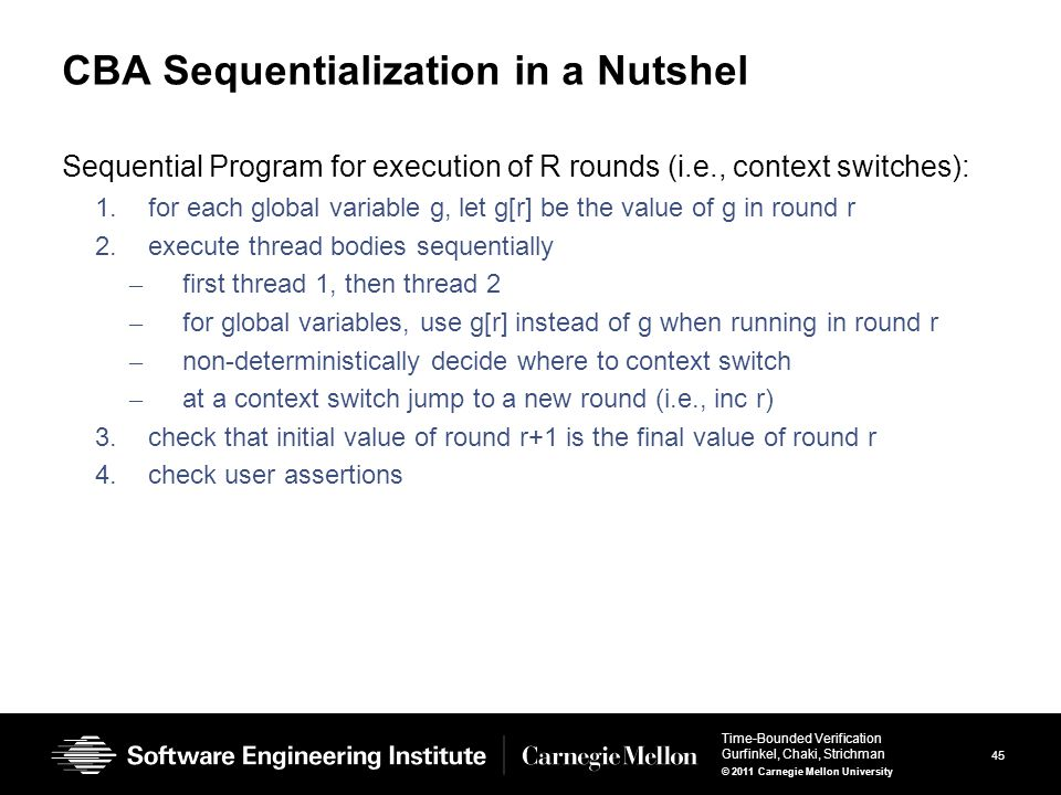 45 Time-Bounded Verification Gurfinkel, Chaki, Strichman © 2011 Carnegie Mellon University CBA Sequentialization in a Nutshel Sequential Program for execution of R rounds (i.e., context switches): 1.for each global variable g, let g[r] be the value of g in round r 2.execute thread bodies sequentially – first thread 1, then thread 2 – for global variables, use g[r] instead of g when running in round r – non-deterministically decide where to context switch – at a context switch jump to a new round (i.e., inc r) 3.check that initial value of round r+1 is the final value of round r 4.check user assertions