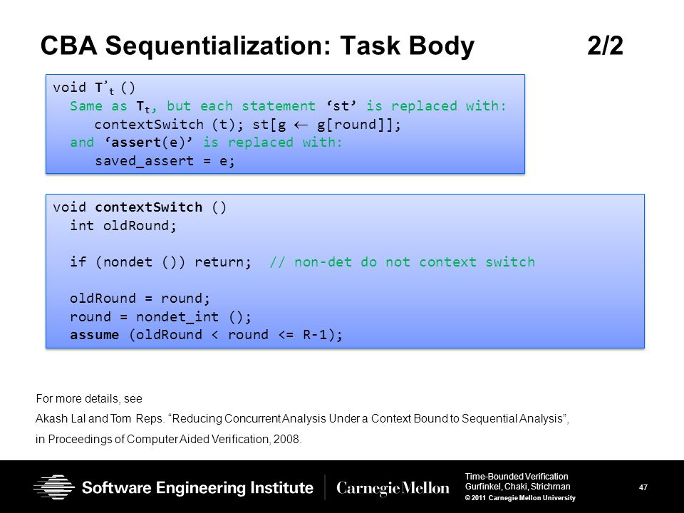 47 Time-Bounded Verification Gurfinkel, Chaki, Strichman © 2011 Carnegie Mellon University CBA Sequentialization: Task Body2/2 void T ' t () Same as T t, but each statement 'st' is replaced with: contextSwitch (t); st[g  g[round]]; and 'assert(e)' is replaced with: saved_assert = e; void T ' t () Same as T t, but each statement 'st' is replaced with: contextSwitch (t); st[g  g[round]]; and 'assert(e)' is replaced with: saved_assert = e; void contextSwitch () int oldRound; if (nondet ()) return; // non-det do not context switch oldRound = round; round = nondet_int (); assume (oldRound < round <= R-1); void contextSwitch () int oldRound; if (nondet ()) return; // non-det do not context switch oldRound = round; round = nondet_int (); assume (oldRound < round <= R-1); For more details, see Akash Lal and Tom Reps.