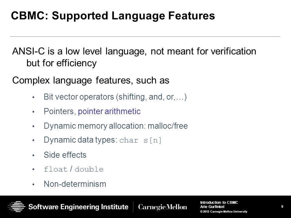 9 Introduction to CBMC Arie Gurfinkel © 2012 Carnegie Mellon University CBMC: Supported Language Features ANSI-C is a low level language, not meant for verification but for efficiency Complex language features, such as Bit vector operators (shifting, and, or,…) Pointers, pointer arithmetic Dynamic memory allocation: malloc/free Dynamic data types: char s[n] Side effects float / double Non-determinism