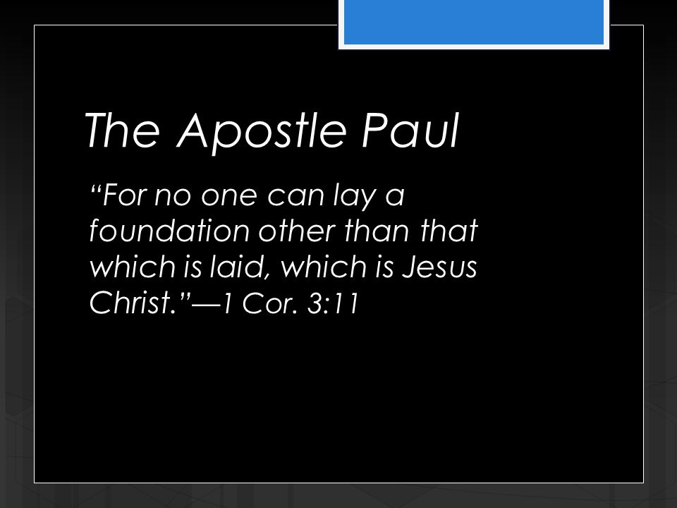 The Apostle Paul For no one can lay a foundation other than that which is laid, which is Jesus Christ.
