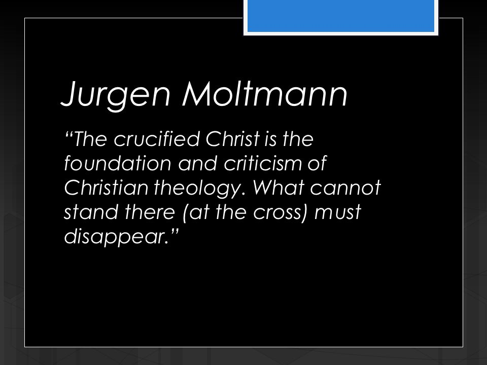Jurgen Moltmann The crucified Christ is the foundation and criticism of Christian theology.