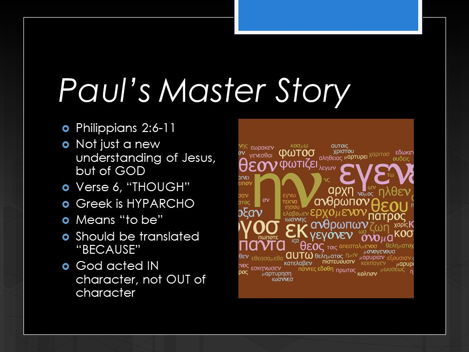 Paul's Master Story  Philippians 2:6-11  Not just a new understanding of Jesus, but of GOD  Verse 6, THOUGH  Greek is HYPARCHO  Means to be  Should be translated BECAUSE  God acted IN character, not OUT of character