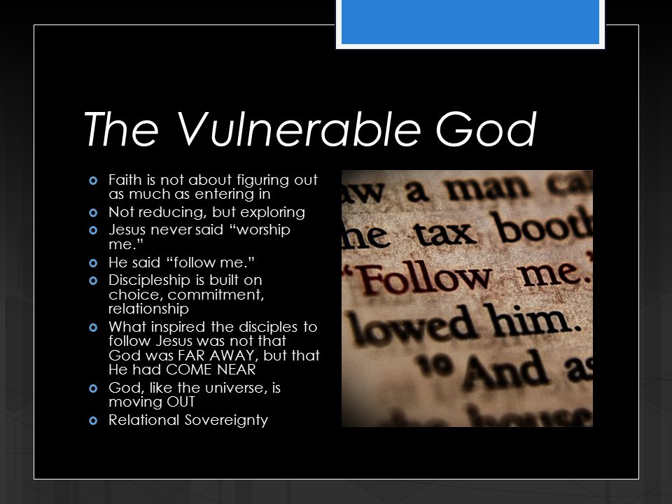 The Vulnerable God  Faith is not about figuring out as much as entering in  Not reducing, but exploring  Jesus never said worship me.  He said follow me.  Discipleship is built on choice, commitment, relationship  What inspired the disciples to follow Jesus was not that God was FAR AWAY, but that He had COME NEAR  God, like the universe, is moving OUT  Relational Sovereignty