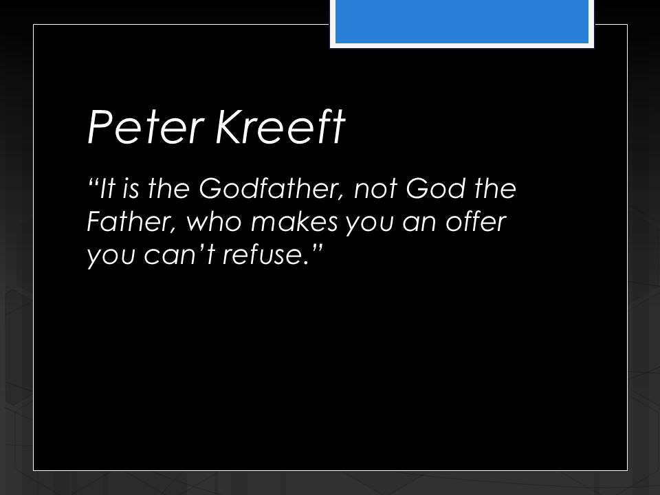 Peter Kreeft It is the Godfather, not God the Father, who makes you an offer you can't refuse.