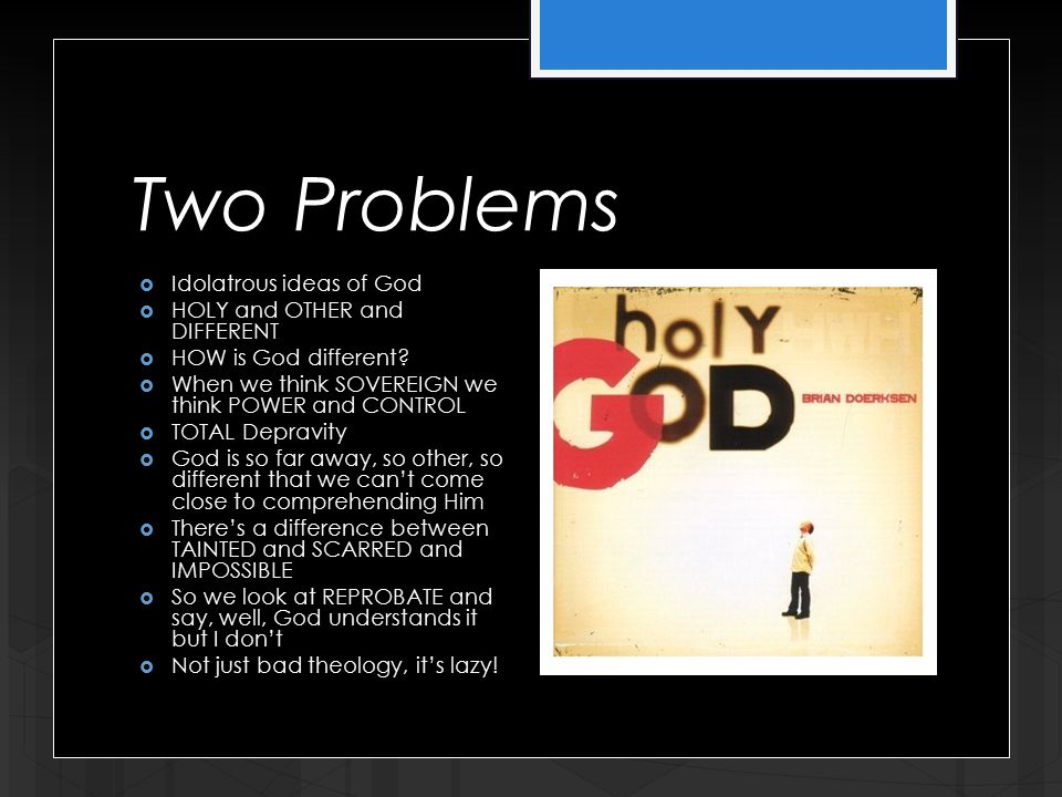 Two Problems  Idolatrous ideas of God  HOLY and OTHER and DIFFERENT  HOW is God different.