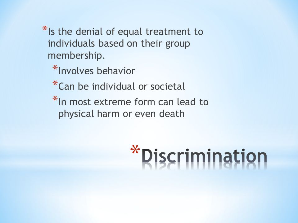 * Is the denial of equal treatment to individuals based on their group membership.