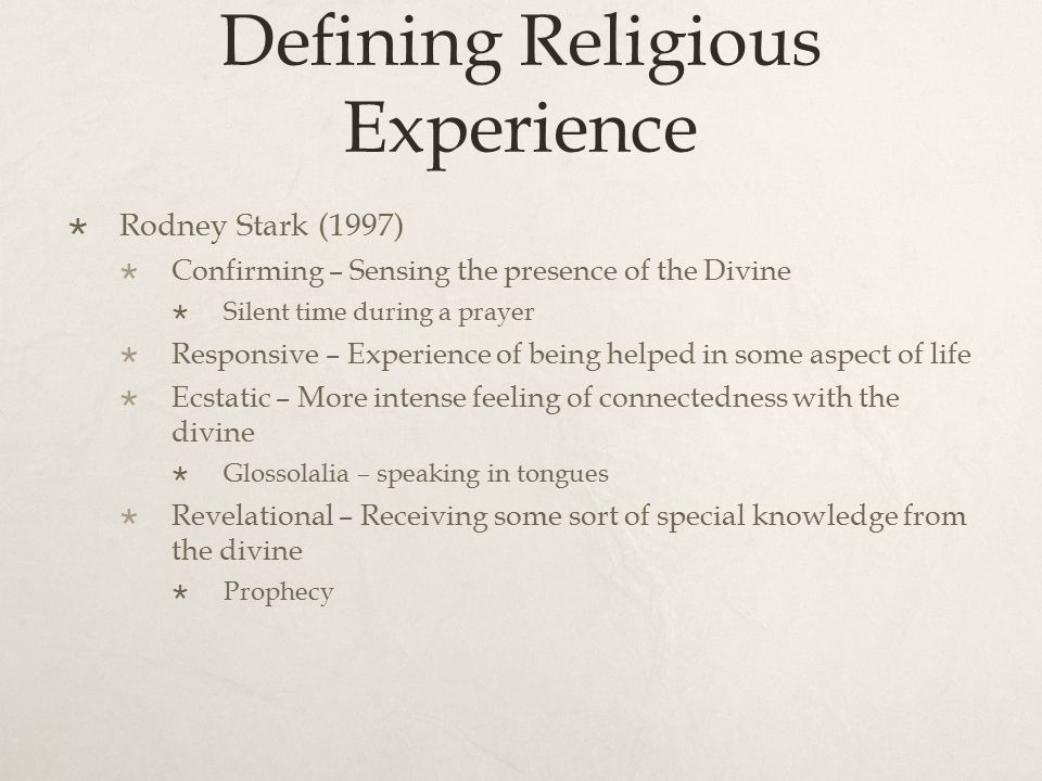 Defining Religious Experience  Rodney Stark (1997)  Confirming – Sensing the presence of the Divine  Silent time during a prayer  Responsive – Experience of being helped in some aspect of life  Ecstatic – More intense feeling of connectedness with the divine  Glossolalia – speaking in tongues  Revelational – Receiving some sort of special knowledge from the divine  Prophecy