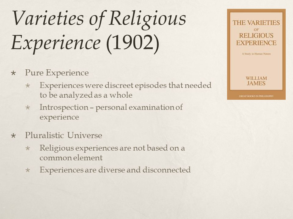 Varieties of Religious Experience (1902)  Pure Experience  Experiences were discreet episodes that needed to be analyzed as a whole  Introspection – personal examination of experience  Pluralistic Universe  Religious experiences are not based on a common element  Experiences are diverse and disconnected