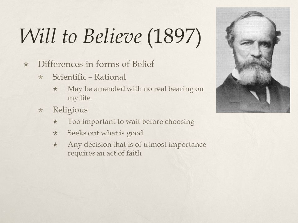 Will to Believe (1897)  Differences in forms of Belief  Scientific – Rational  May be amended with no real bearing on my life  Religious  Too important to wait before choosing  Seeks out what is good  Any decision that is of utmost importance requires an act of faith