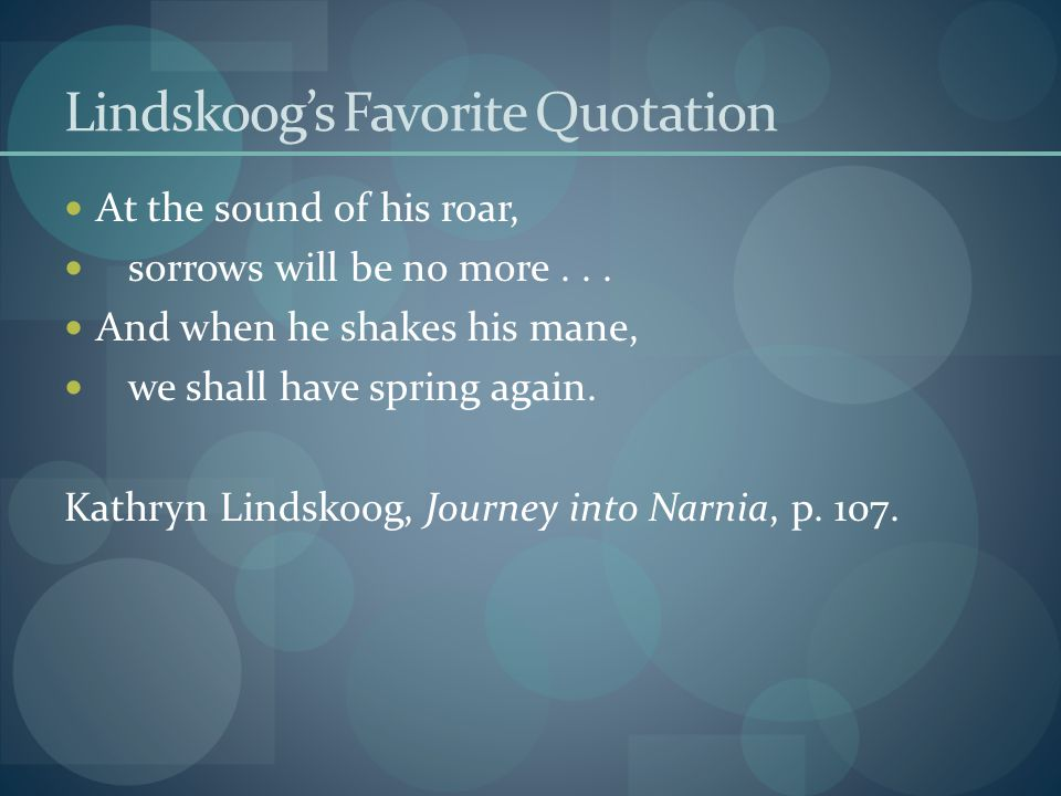 Lindskoog's Favorite Quotation At the sound of his roar, sorrows will be no more...