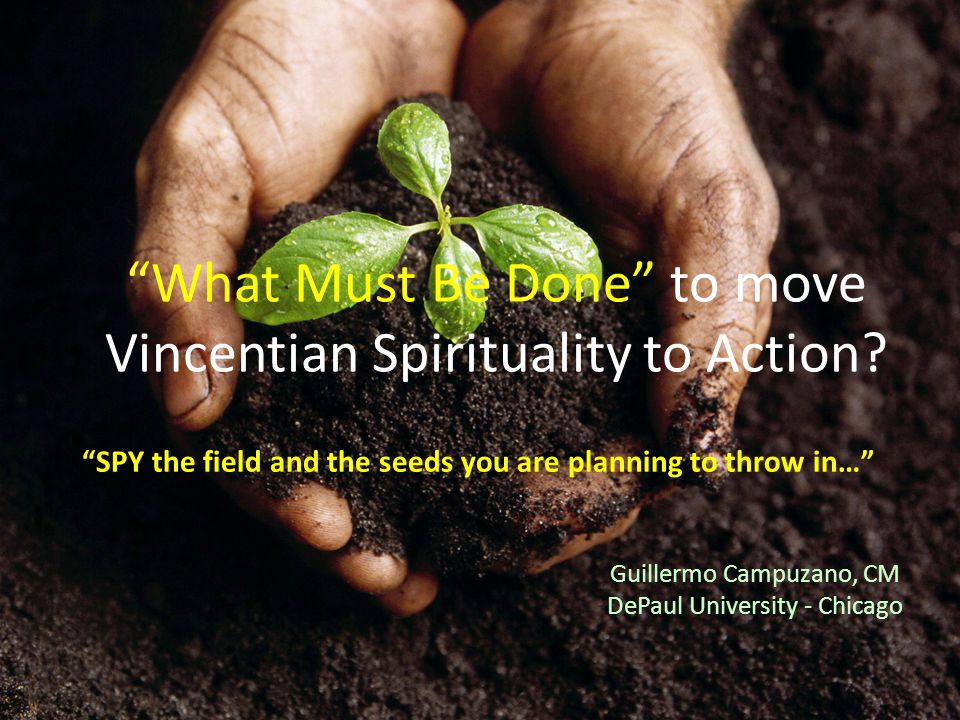 """Guillermo Campuzano, CM DePaul University - Chicago """"What Must Be Done"""" to move Vincentian Spirituality to Action? """"SPY the field and the seeds you ar"""