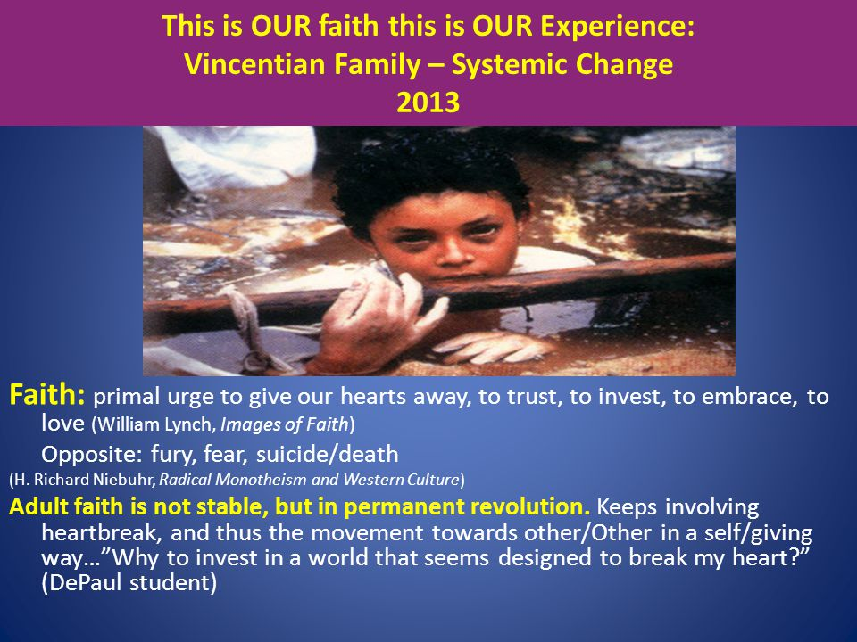 This is OUR faith this is OUR Experience: Vincentian Family – Systemic Change 2013 Faith: primal urge to give our hearts away, to trust, to invest, to