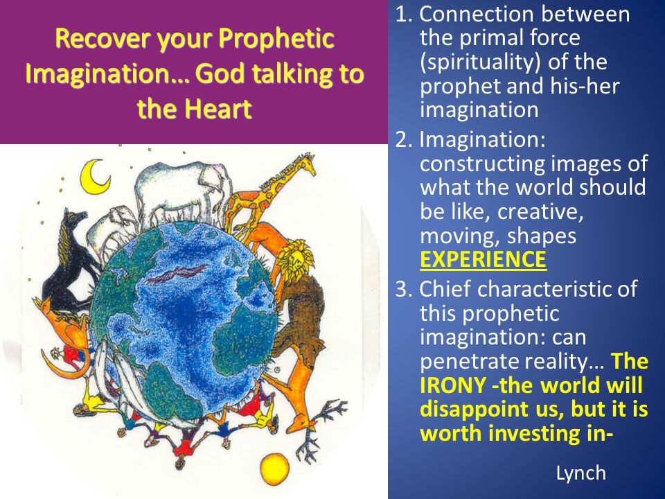 Recover your Prophetic Imagination… God talking to the Heart 1. Connection between the primal force (spirituality) of the prophet and his-her imaginat