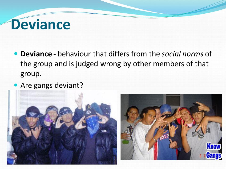 Deviance Deviance - behaviour that differs from the social norms of the group and is judged wrong by other members of that group.